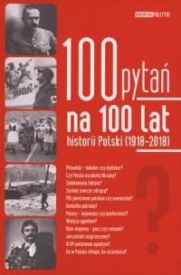 100 pytań na 100 lat historii Polski 1918-2018 (opr. zbiorowe)