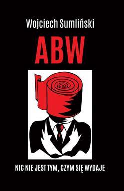 ABW Nic nie jest tym, czym się wydaje (W.Sumliński)