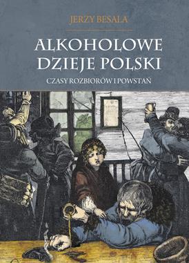 Alkoholowe dzieje Polski Czasy rozbiorów i powstań (J.Besala)
