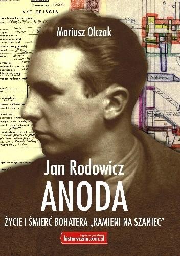 """Jan Rodowicz """"Anoda"""" Życie i śmierć bohatera """"Kamieni na szaniec"""" (M.Olczak)"""