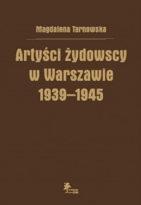 Artyści żydowscy w Warszawie 1939-1945 (M.Tarnowska)