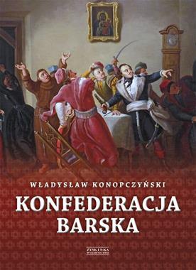 Konfederacja Barska T.1 Przebieg, tajemne cele i jawne skutki (Wł.Konopczyński)