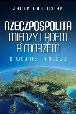 Rzeczpospolita Między lądem a morzem O wojnie i pokoju (J.Bartosiak)