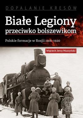 Białe Legiony przweciwko bolszewikom Polskie formacje w Rosji 1918-1920 (W.J.Muszyński)