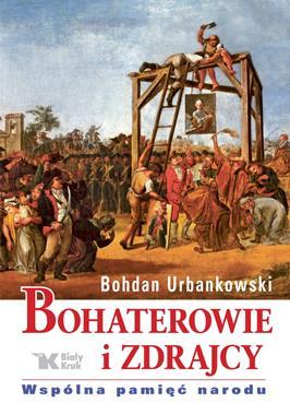 Bohaterowie i zdrajcy Wspólna pamięć narodu (B.Urbankowski)