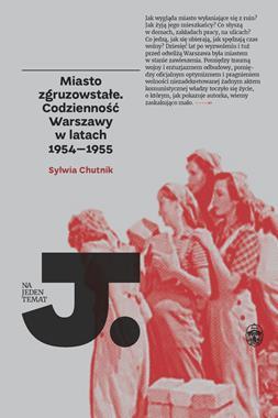 Miasto zgruzowstałe Codzienność Warszawy w latach 1954-55 (S.Chutnik)