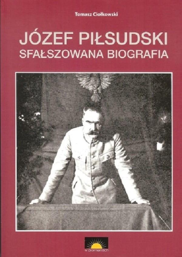 Józef Piłsudski Sfałszowana biografia (T.Ciołkowski)