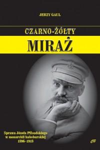 Czarno-żółty miraż Sprawa J. Piłsudskiego w monarchii habsburskiej 1896-1918 (J.Gaul)