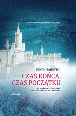 Czas końca, czas początku Architektura i urbanistyka Warszawy historycznej 1939-1956 (P.Majewski)