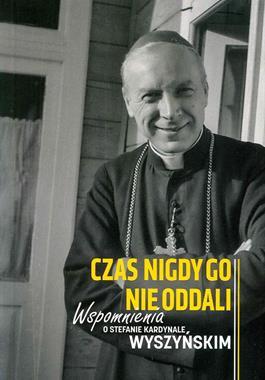 Czas nigdy Go nie oddali Wspomnienia o Stefanie kardynale Wyszyńskim (red.A.Rastawicka)