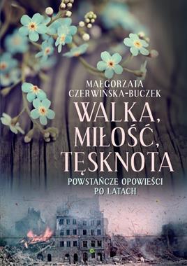 Walka Miłość Tęsknota Powstańcze opowieści po latach (M.Czerwińska-Buczek)