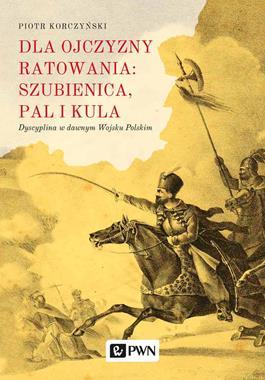 Dla ojczyzny ratowania : szubienica, pal i kula Dyscyplina w dawnym Wojsku Polskim (P.Korczyński)
