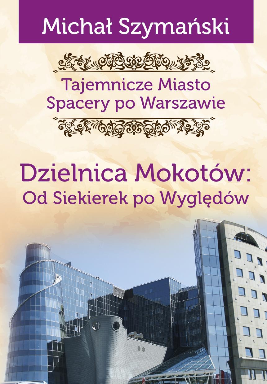 Dzielnica Mokotów Od Siekierek po Wyględów Tajemnicze miasto T.10 (M.Szymański)