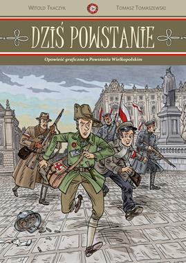 Dziś Powstanie Opowieść graficzna o Powstaniu Wielkopolskim (W.Tkaczyk T.Tomaszewski)