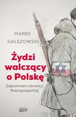 Żydzi walczący o Polskę Zapomniani obrońcy Rzeczypospolitej (M.Gałęzowski)