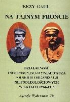 Na tajnym froncie Działalność wywiadowczo-informacyjna obozu niepodległościowego 1914-1918 (J.Gaul)