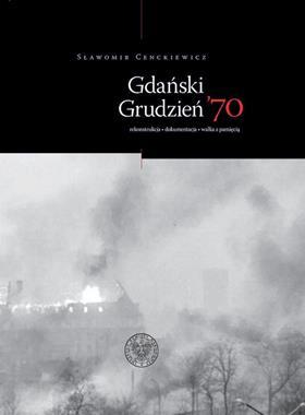 Gdański Grudzień 70 Rekonstrukcja Dokumentacja Walka z pamięcią (S.Cenckiewicz)