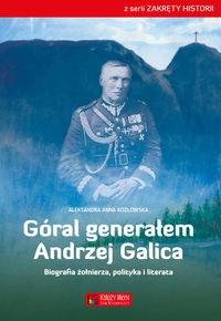 Góral generałem Andrzej Galica Biografia żołnierza, polityka i literata (Al.A.Kozłowska)