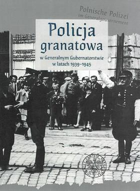 Policja granatowa w Generalnym Gubernatorstwie w latach 1939-1945 (opr.zbiorowe)