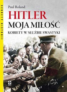 Hitler moja miłość Kobiety w służbie swastyki (P.Roland)