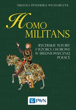 Homo Militans Rycerskie wzory i wzorce osobowe w średniowiecznej Polsce (U.Świderska-Włodarczyk)