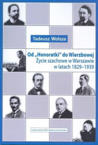 """Od """"Honoratki"""" do Wierzbowej Życie szachowe w Warszawie w latach 1829-1939 (T.Wolsza)"""