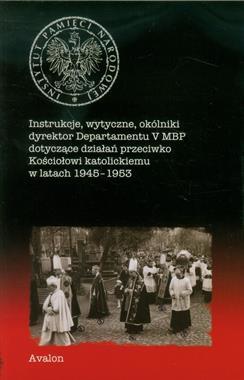 Instrukcje wytyczne okólniki dyrektor Departamentu V MBP dotyczące działań przeciwko Kościołowi katolickiemu 1945-1953 (opr.zbiorowe)