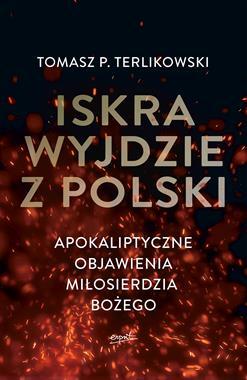 Iskra wyjdzie z Polski Apokaliptyczne objawienia Miłosierdzia Bożego (T.P.Terlikowski)