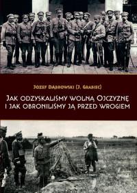 Jak odzyskaliśmy wolną ojczyznę i jak obroniliśmy ją przed wrogiem reprint (J.Dąbrowski)