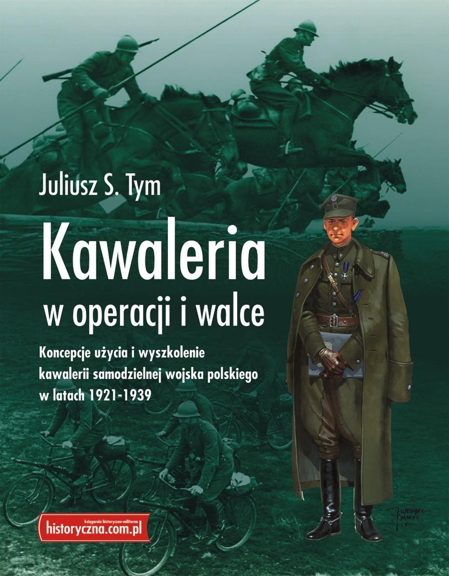 Kawaleria w operacji i walce Koncepcje użycia i wyszkolenie w latach 1921-1939 (J.S.Tym)