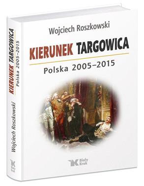 Kierunek Targowica Polska 2005-2015 (W.Roszkowski)