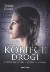 Kobiece drogi Polskie bohaterki II wojny światowej (T.Kubicki)