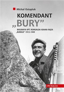 "Komendant ""Bury"" Biografia kpt. Romualda Adama Rajsa ""Burego"" 1913-1949 (M.Ostapiuk)"