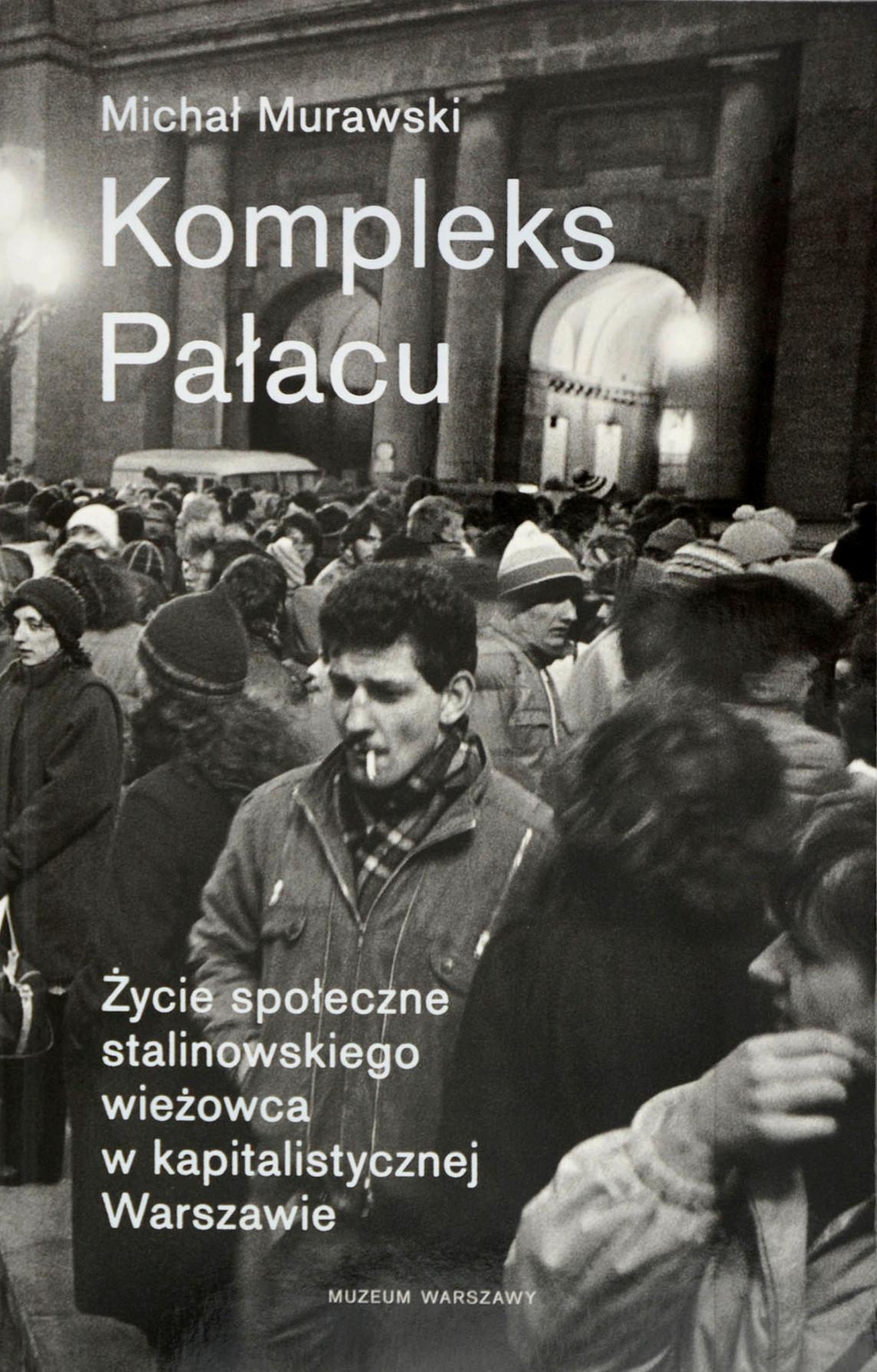 Kompleks Pałacu Życie społeczne stalinowskiego wieżowca w kapitalistycznej Warszawie (M.Murawski)