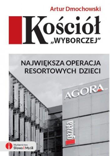 """Kościół """"Wyborczej"""" Największa operacja resortowych dzieci (A.Dmochowski)"""