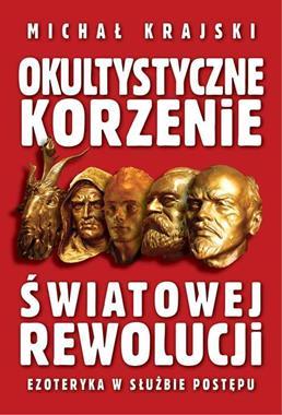 Okultystyczne korzenie światowej rewolucji (M.Krajski)
