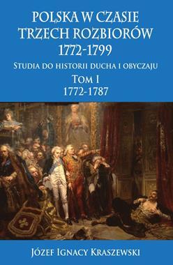 Polska w czasie trzech rozbiorów 1772-1799 T.1 Studia do historii ducha i obyczaju (J.I.Kraszewski)