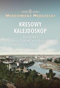 Kresowy kalejdoskop Wędrówki przez Ziemie Wschodnie II RP 1918-1939 (W.Mędrzecki)