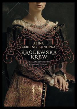 Królewska krew Nieślubne potomstwo Zygmunta Starego (A.Zerling-Konopka)