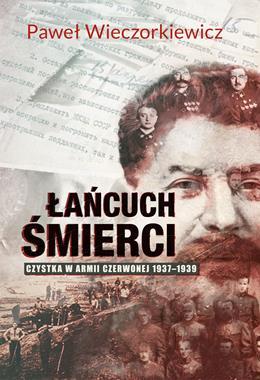 Łańcuch śmierci Czystka w Armii Czerwonej 1937-1939 (P.Wieczorkiewicz)