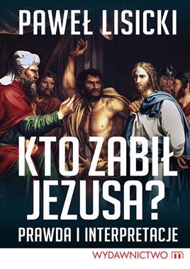 Kto zabił Jezusa ? Prawda i interpretacje (P.Lisicki)