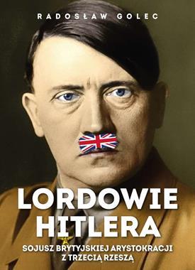 Lordowie Hitlera Sojusz brytyjskiej arystokracji z Trzecią Rzeszą (R.Golec)