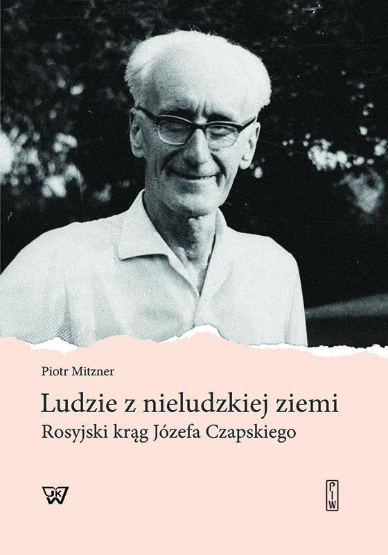 Ludzie z nieludzkiej ziemi Rosyjski krąg Józefa Czapskiego (P.Mitzner)