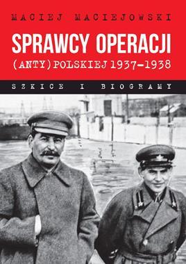 Sprawcy Operacji (anty)polskiej 1937-38 Szkice i biogramy (M.Maciejowski)