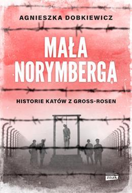Mała Norymberga Historie katów z Gross-Rosen (A.Dobkiewicz)