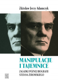 Manipulacje i tajemnice Zagadki późnej biografii Stefana Żeromskiego (Z.J.Adamczyk)