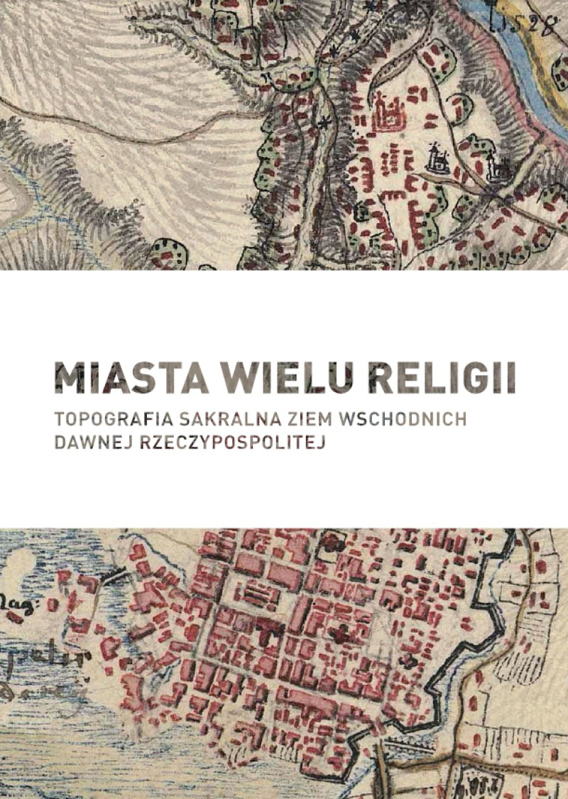 Miasta wielu religii Topografia sakralna ziem wschodnich dawnej Rzeczypospolitej (red.M.Jakubowski M.Sas F.Walczyna)