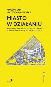 Miasto w działaniu Warszawska Spółdzielnia Mieszkaniowa - dobro wspólne w epoce nowoczesnej (M.Matysek-Imielińska)