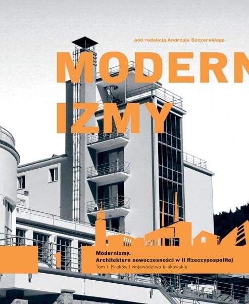 Modernizmy Architektura nowoczesności w II Rzeczypospolitej T.1 Kraków i wij. krakowskie (red.A.Szczerski)