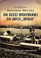 """Od Rzezi Wołyńskiej do Akcji """"Wisła"""" Konflikt polsko-ukraiński 1943-1947 (G.Motyka)"""